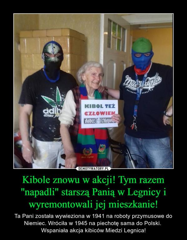 Kibole znowu w akcji! Tym razem ''napadli'' starszą Panią w Legnicy i wyremontowali jej mieszkanie! – Ta Pani została wywieziona w 1941 na roboty przymusowe do Niemiec. Wróciła w 1945 na piechotę sama do Polski. Wspaniała akcja kibiców Miedzi Legnica!
