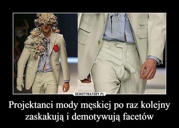 Projektanci mody męskiej po raz kolejny zaskakują i demotywują facetów –