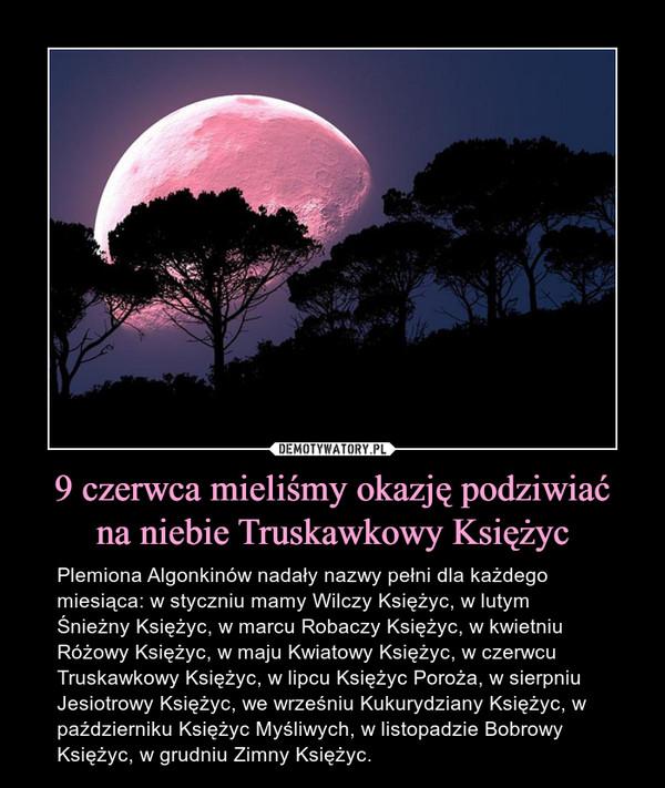 9 czerwca mieliśmy okazję podziwiaćna niebie Truskawkowy Księżyc – Plemiona Algonkinów nadały nazwy pełni dla każdego miesiąca: w styczniu mamy Wilczy Księżyc, w lutym Śnieżny Księżyc, w marcu Robaczy Księżyc, w kwietniu Różowy Księżyc, w maju Kwiatowy Księżyc, w czerwcu Truskawkowy Księżyc, w lipcu Księżyc Poroża, w sierpniu Jesiotrowy Księżyc, we wrześniu Kukurydziany Księżyc, w październiku Księżyc Myśliwych, w listopadzie Bobrowy Księżyc, w grudniu Zimny Księżyc.