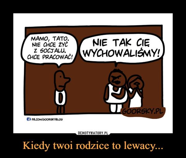 Kiedy twoi rodzice to lewacy... –