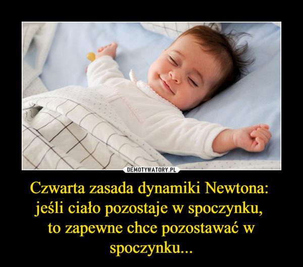 Czwarta zasada dynamiki Newtona: jeśli ciało pozostaje w spoczynku, to zapewne chce pozostawać w spoczynku... –