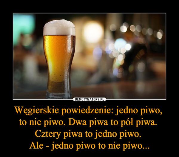 Węgierskie powiedzenie: jedno piwo, to nie piwo. Dwa piwa to pół piwa. Cztery piwa to jedno piwo. Ale - jedno piwo to nie piwo... –