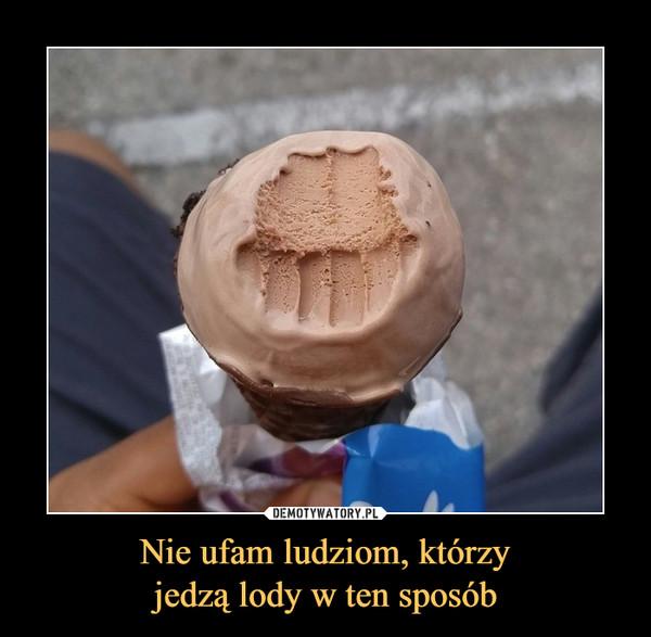 Nie ufam ludziom, którzyjedzą lody w ten sposób –