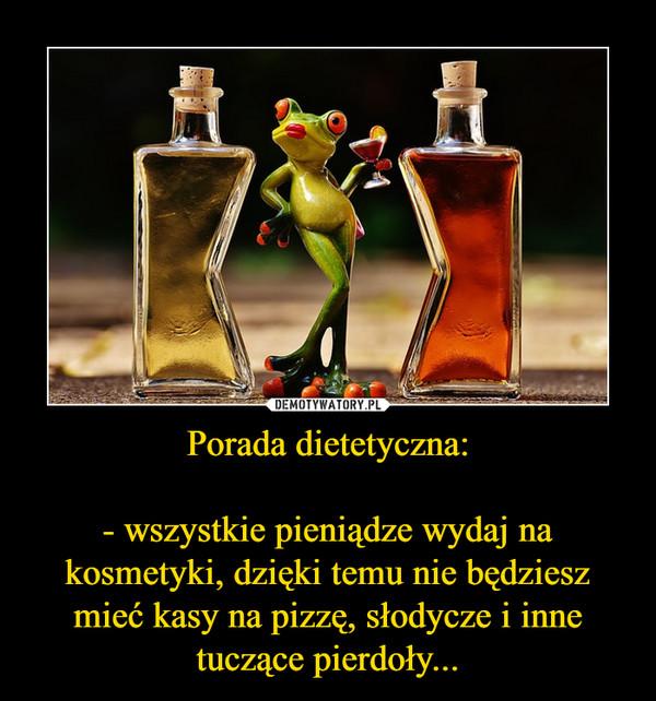Porada dietetyczna: - wszystkie pieniądze wydaj na kosmetyki, dzięki temu nie będziesz mieć kasy na pizzę, słodycze i inne tuczące pierdoły... –