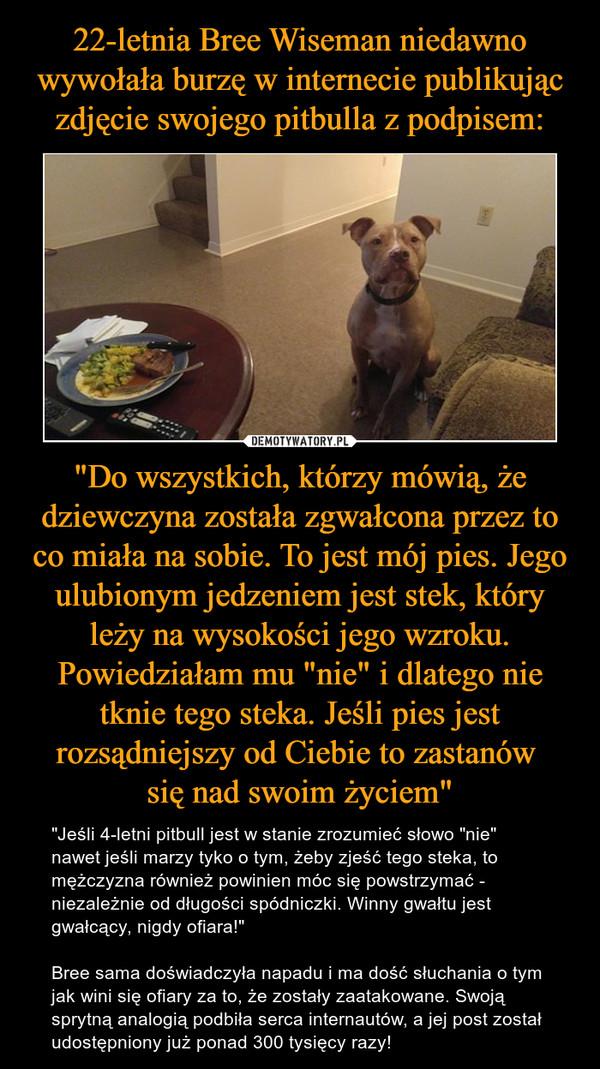 """""""Do wszystkich, którzy mówią, że dziewczyna została zgwałcona przez to co miała na sobie. To jest mój pies. Jego ulubionym jedzeniem jest stek, który leży na wysokości jego wzroku. Powiedziałam mu """"nie"""" i dlatego nie tknie tego steka. Jeśli pies jest rozsądniejszy od Ciebie to zastanów się nad swoim życiem"""" – """"Jeśli 4-letni pitbull jest w stanie zrozumieć słowo """"nie"""" nawet jeśli marzy tyko o tym, żeby zjeść tego steka, to mężczyzna również powinien móc się powstrzymać - niezależnie od długości spódniczki. Winny gwałtu jest gwałcący, nigdy ofiara!""""Bree sama doświadczyła napadu i ma dość słuchania o tym jak wini się ofiary za to, że zostały zaatakowane. Swoją sprytną analogią podbiła serca internautów, a jej post został udostępniony już ponad 300 tysięcy razy!"""