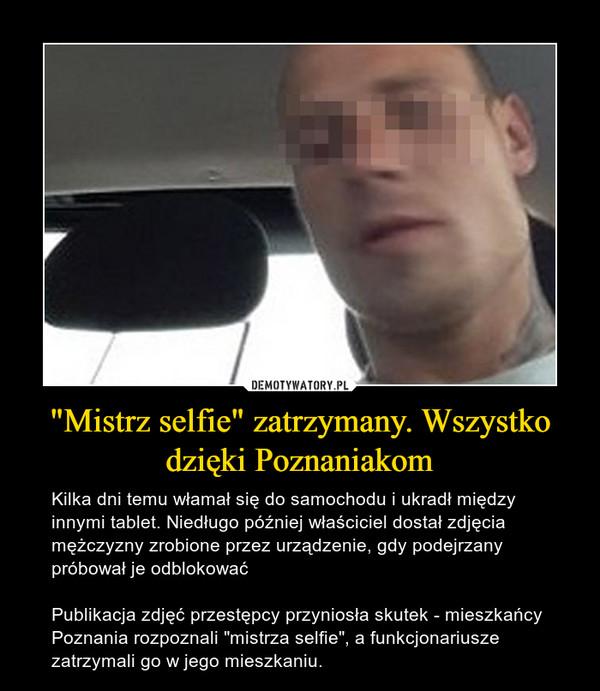"""""""Mistrz selfie"""" zatrzymany. Wszystko dzięki Poznaniakom – Kilka dni temu włamał się do samochodu i ukradł między innymi tablet. Niedługo później właściciel dostał zdjęcia mężczyzny zrobione przez urządzenie, gdy podejrzany próbował je odblokowaćPublikacja zdjęć przestępcy przyniosła skutek - mieszkańcy Poznania rozpoznali """"mistrza selfie"""", a funkcjonariusze zatrzymali go w jego mieszkaniu."""
