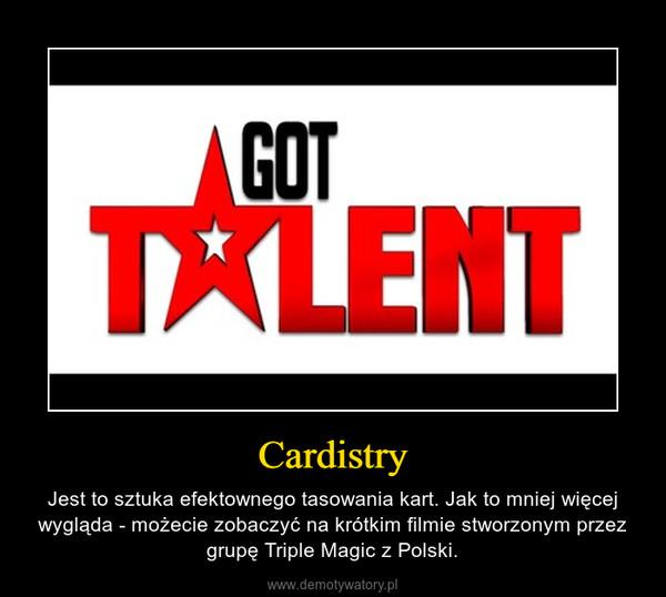 Cardistry – Jest to sztuka efektownego tasowania kart. Jak to mniej więcej wygląda - możecie zobaczyć na krótkim filmie stworzonym przez grupę Triple Magic z Polski.
