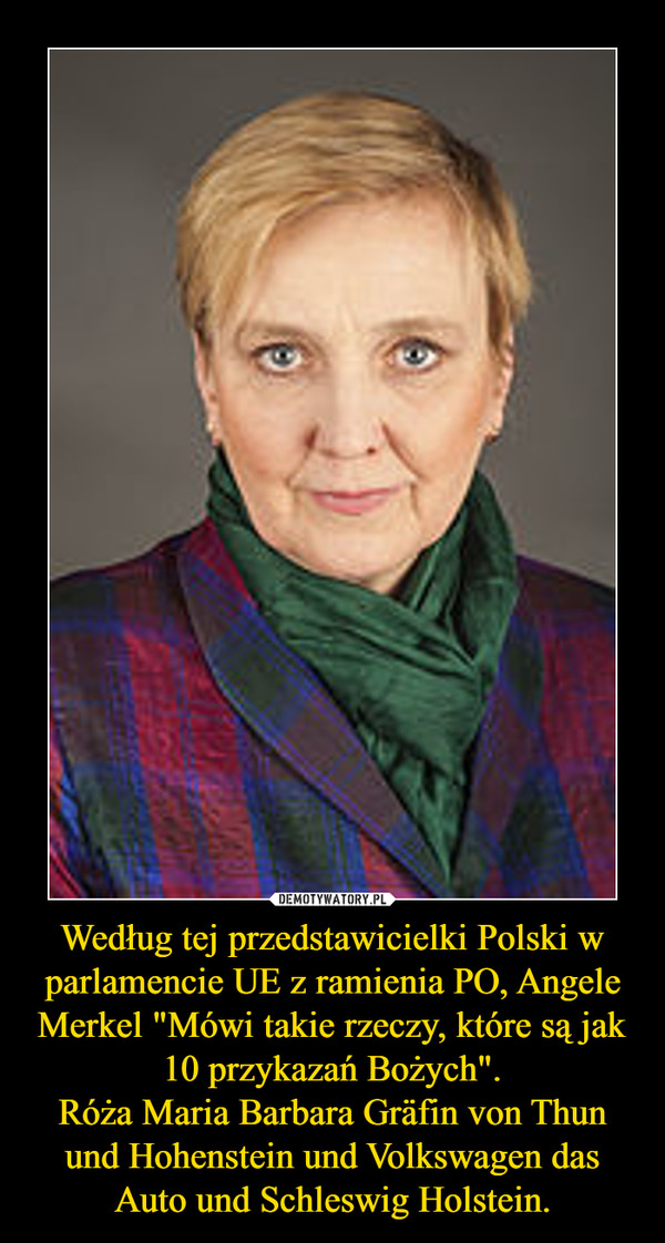 """Według tej przedstawicielki Polski w parlamencie UE z ramienia PO, Angele Merkel """"Mówi takie rzeczy, które są jak 10 przykazań Bożych"""".Róża Maria Barbara Gräfin von Thun und Hohenstein und Volkswagen das Auto und Schleswig Holstein. –"""