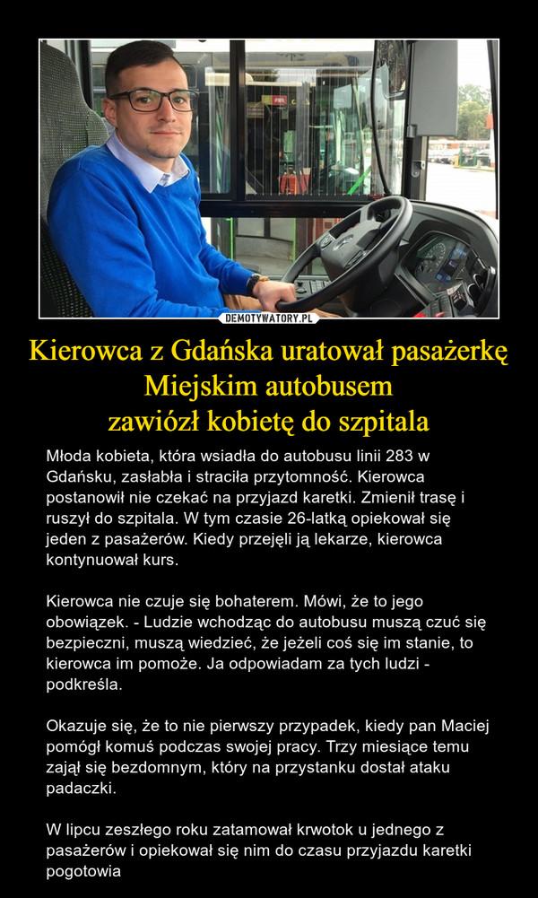 Kierowca z Gdańska uratował pasażerkęMiejskim autobusemzawiózł kobietę do szpitala – Młoda kobieta, która wsiadła do autobusu linii 283 w Gdańsku, zasłabła i straciła przytomność. Kierowca postanowił nie czekać na przyjazd karetki. Zmienił trasę i ruszył do szpitala. W tym czasie 26-latką opiekował się jeden z pasażerów. Kiedy przejęli ją lekarze, kierowca kontynuował kurs.Kierowca nie czuje się bohaterem. Mówi, że to jego obowiązek. - Ludzie wchodząc do autobusu muszą czuć się bezpieczni, muszą wiedzieć, że jeżeli coś się im stanie, to kierowca im pomoże. Ja odpowiadam za tych ludzi - podkreśla.Okazuje się, że to nie pierwszy przypadek, kiedy pan Maciej pomógł komuś podczas swojej pracy. Trzy miesiące temu zajął się bezdomnym, który na przystanku dostał ataku padaczki. W lipcu zeszłego roku zatamował krwotok u jednego z pasażerów i opiekował się nim do czasu przyjazdu karetki pogotowia