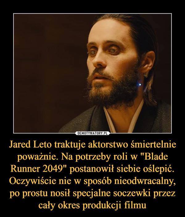 """Jared Leto traktuje aktorstwo śmiertelnie poważnie. Na potrzeby roli w """"Blade Runner 2049"""" postanowił siebie oślepić. Oczywiście nie w sposób nieodwracalny, po prostu nosił specjalne soczewki przez cały okres produkcji filmu –"""