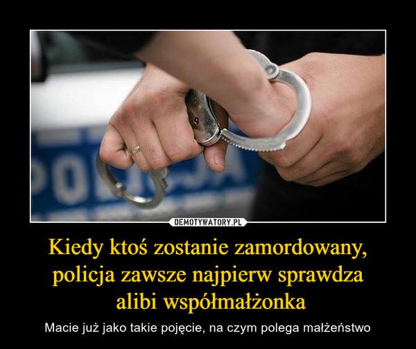 Kiedy ktoś zostanie zamordowany, policja zawsze najpierw sprawdza alibi współmałżonka – Macie już jako takie pojęcie, na czym polega małżeństwo