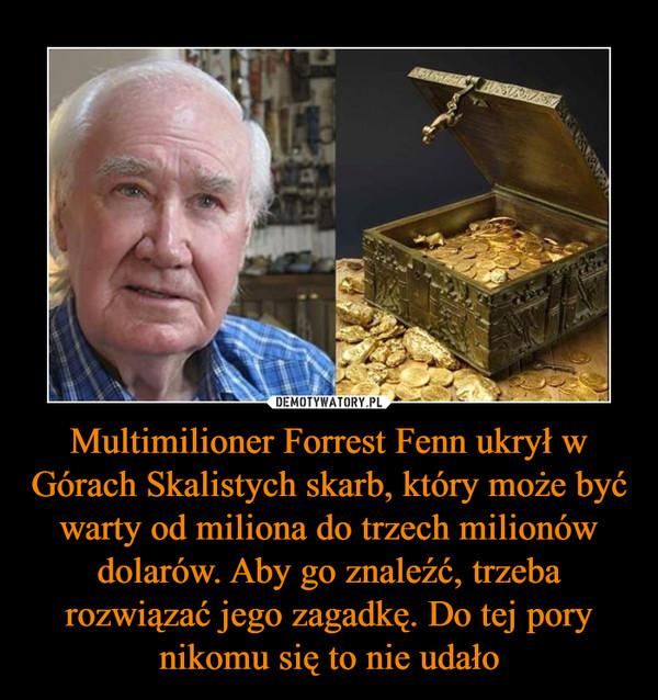 Multimilioner Forrest Fenn ukrył w Górach Skalistych skarb, który może być warty od miliona do trzech milionów dolarów. Aby go znaleźć, trzeba rozwiązać jego zagadkę. Do tej pory nikomu się to nie udało –