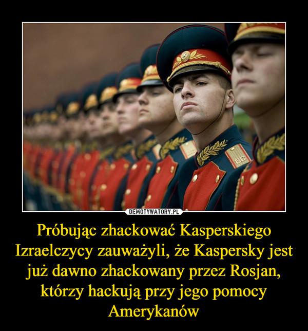 Próbując zhackować Kasperskiego Izraelczycy zauważyli, że Kaspersky jest już dawno zhackowany przez Rosjan, którzy hackują przy jego pomocy Amerykanów –