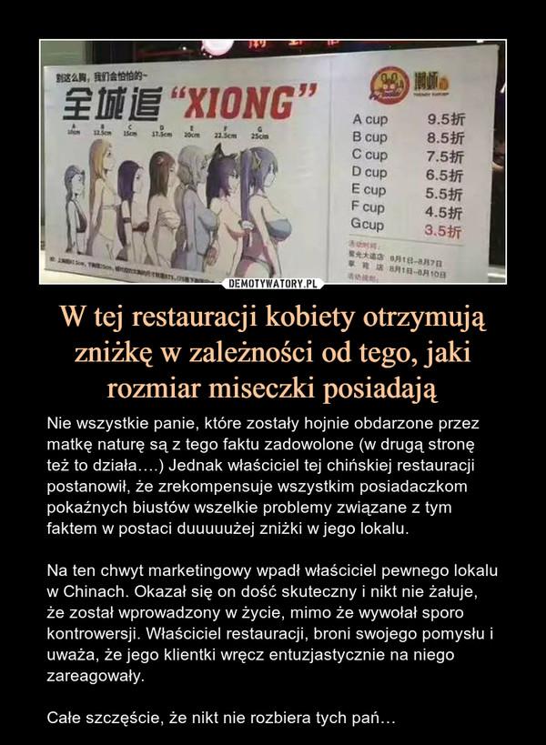 W tej restauracji kobiety otrzymują zniżkę w zależności od tego, jaki rozmiar miseczki posiadają – Nie wszystkie panie, które zostały hojnie obdarzone przez matkę naturę są z tego faktu zadowolone (w drugą stronę też to działa….) Jednak właściciel tej chińskiej restauracji postanowił, że zrekompensuje wszystkim posiadaczkom pokaźnych biustów wszelkie problemy związane z tym faktem w postaci duuuuużej zniżki w jego lokalu.Na ten chwyt marketingowy wpadł właściciel pewnego lokalu w Chinach. Okazał się on dość skuteczny i nikt nie żałuje, że został wprowadzony w życie, mimo że wywołał sporo kontrowersji. Właściciel restauracji, broni swojego pomysłu i uważa, że jego klientki wręcz entuzjastycznie na niego zareagowały.Całe szczęście, że nikt nie rozbiera tych pań…