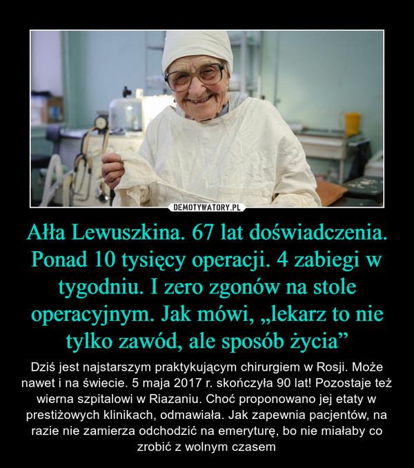 """Ałła Lewuszkina. 67 lat doświadczenia. Ponad 10 tysięcy operacji. 4 zabiegi w tygodniu. I zero zgonów na stole operacyjnym. Jak mówi, """"lekarz to nie tylko zawód, ale sposób życia"""" – Dziś jest najstarszym praktykującym chirurgiem w Rosji. Może nawet i na świecie. 5 maja 2017 r. skończyła 90 lat! Pozostaje też wierna szpitalowi w Riazaniu. Choć proponowano jej etaty w prestiżowych klinikach, odmawiała. Jak zapewnia pacjentów, na razie nie zamierza odchodzić na emeryturę, bo nie miałaby co zrobić z wolnym czasem"""