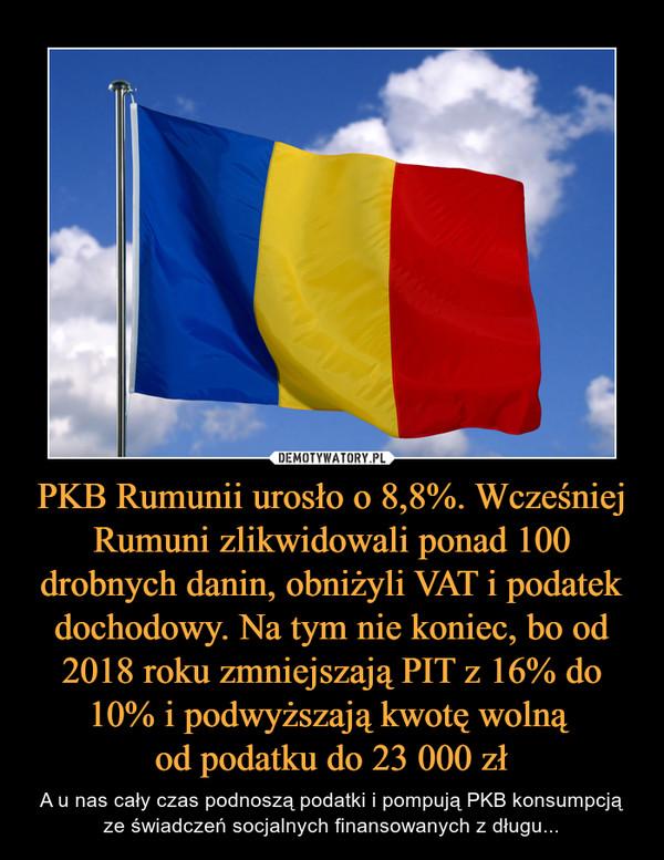 PKB Rumunii urosło o 8,8%. Wcześniej Rumuni zlikwidowali ponad 100 drobnych danin, obniżyli VAT i podatek dochodowy. Na tym nie koniec, bo od 2018 roku zmniejszają PIT z 16% do 10% i podwyższają kwotę wolną od podatku do 23 000 zł – A u nas cały czas podnoszą podatki i pompują PKB konsumpcją ze świadczeń socjalnych finansowanych z długu...