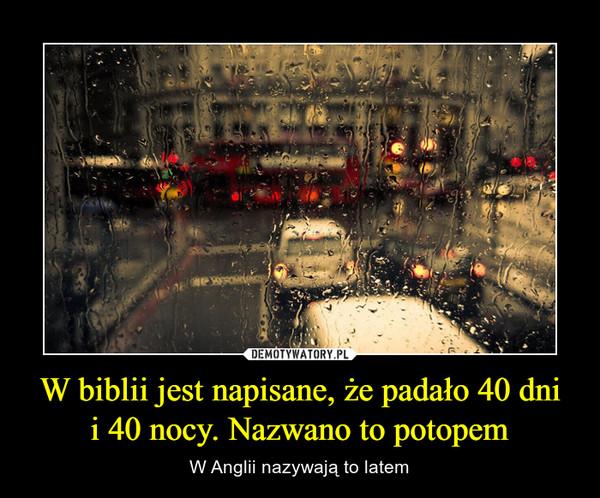 W biblii jest napisane, że padało 40 dnii 40 nocy. Nazwano to potopem – W Anglii nazywają to latem