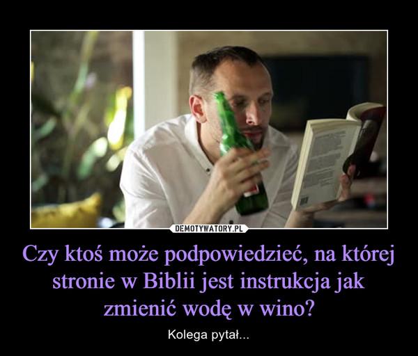 Czy ktoś może podpowiedzieć, na której stronie w Biblii jest instrukcja jak zmienić wodę w wino? – Kolega pytał...