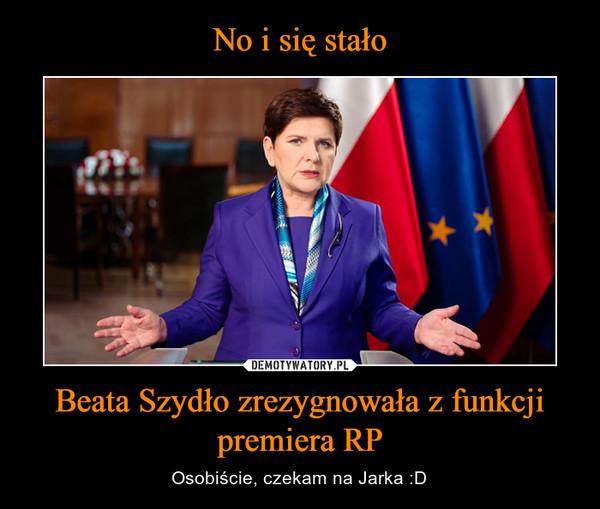 Beata Szydło zrezygnowała z funkcji premiera RP – Osobiście, czekam na Jarka :D
