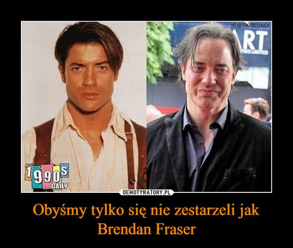Obyśmy tylko się nie zestarzeli jak Brendan Fraser –