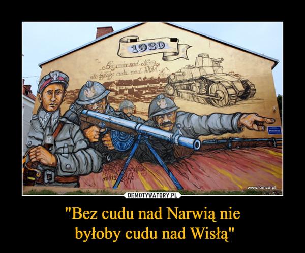 """""""Bez cudu nad Narwią nie byłoby cudu nad Wisłą"""" –"""