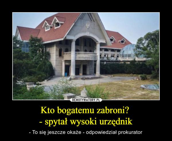 Kto bogatemu zabroni? - spytał wysoki urzędnik – - To się jeszcze okaże - odpowiedział prokurator
