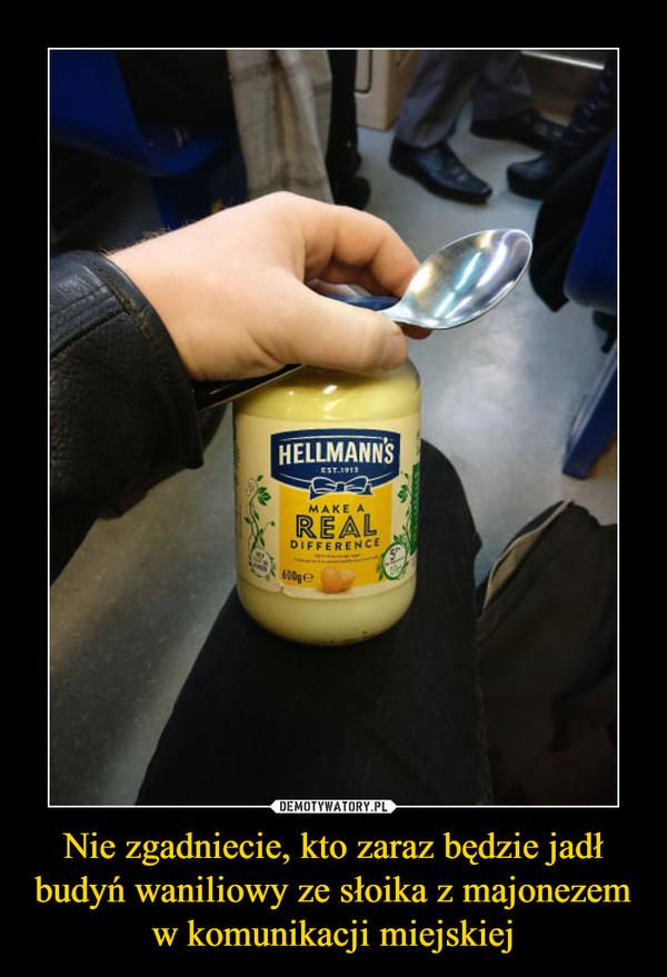 Nie zgadniecie, kto zaraz będzie jadł budyń waniliowy ze słoika z majonezem w komunikacji miejskiej –