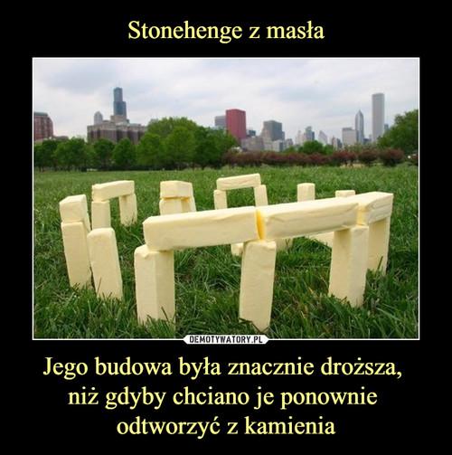 Stonehenge z masła Jego budowa była znacznie droższa,  niż gdyby chciano je ponownie  odtworzyć z kamienia