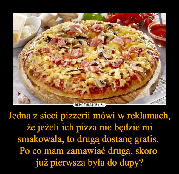 Jedna z sieci pizzerii mówi w reklamach, że jeżeli ich pizza nie będzie mi smakowała, to drugą dostanę gratis. Po co mam zamawiać drugą, skoro już pierwsza była do dupy? –