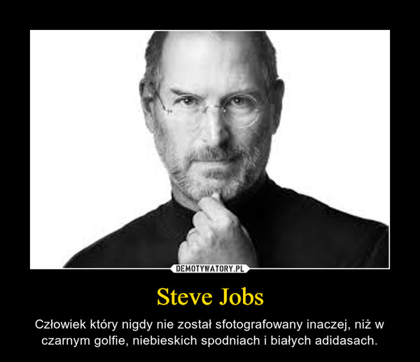 Steve Jobs – Człowiek który nigdy nie został sfotografowany inaczej, niż w czarnym golfie, niebieskich spodniach i białych adidasach.