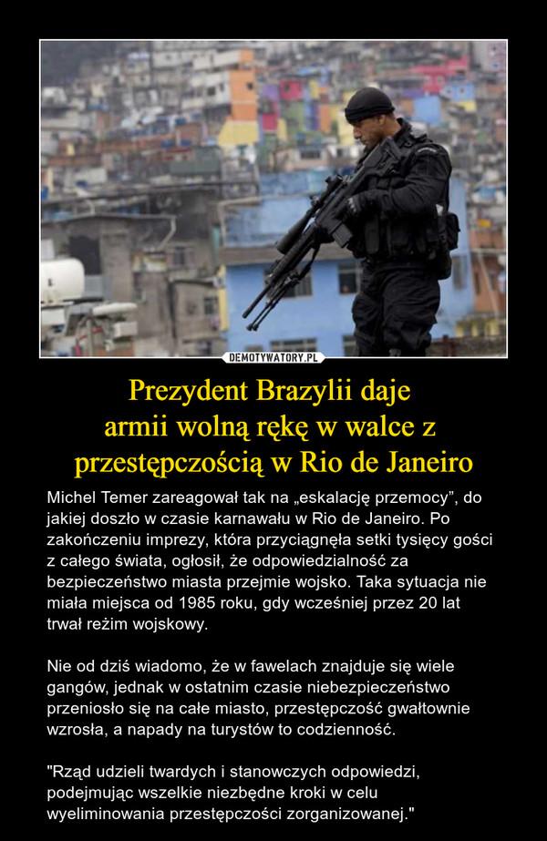 """Prezydent Brazylii daje armii wolną rękę w walce z przestępczością w Rio de Janeiro – Michel Temer zareagował tak na """"eskalację przemocy"""", do jakiej doszło w czasie karnawału w Rio de Janeiro. Po zakończeniu imprezy, która przyciągnęła setki tysięcy gości z całego świata, ogłosił, że odpowiedzialność za bezpieczeństwo miasta przejmie wojsko. Taka sytuacja nie miała miejsca od 1985 roku, gdy wcześniej przez 20 lat trwał reżim wojskowy. Nie od dziś wiadomo, że w fawelach znajduje się wiele gangów, jednak w ostatnim czasie niebezpieczeństwo przeniosło się na całe miasto, przestępczość gwałtownie wzrosła, a napady na turystów to codzienność.""""Rząd udzieli twardych i stanowczych odpowiedzi, podejmując wszelkie niezbędne kroki w celu wyeliminowania przestępczości zorganizowanej."""""""