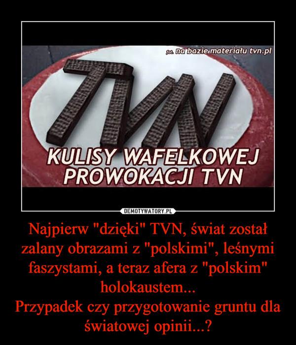 """Najpierw """"dzięki"""" TVN, świat został zalany obrazami z """"polskimi"""", leśnymi faszystami, a teraz afera z """"polskim"""" holokaustem...Przypadek czy przygotowanie gruntu dla światowej opinii...? –"""