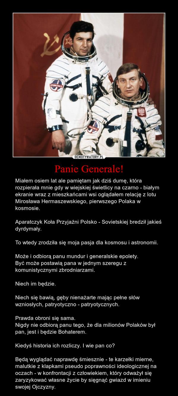 Panie Generale! – Miałem osiem lat ale pamiętam jak dziś dumę, która rozpierała mnie gdy w wiejskiej świetlicy na czarno - białym ekranie wraz z mieszkańcami wsi oglądałem relację z lotu Mirosława Hermaszewskiego, pierwszego Polaka w kosmosie. Aparatczyk Koła Przyjaźni Polsko - Sovietskiej bredził jakieś dyrdymały.To wtedy zrodziła się moja pasja dla kosmosu i astronomii.Może i odbiorą panu mundur i generalskie epolety. Być może postawią pana w jednym szeregu z komunistycznymi zbrodniarzami.Niech im będzie. Niech się bawią, gęby nienażarte mając pełne słów wzniosłych, patryotyczno - patryotycznych.Prawda obroni się sama.Nigdy nie odbiorą panu tego, że dla milionów Polaków był pan, jest i będzie Bohaterem.Kiedyś historia ich rozliczy. I wie pan co?Będą wyglądać naprawdę śmiesznie - te karzełki mierne, malutkie z klapkami pseudo poprawności ideologicznej na oczach - w konfrontacji z człowiekiem, który odważył się zaryzykować własne życie by sięgnąć gwiazd w imieniu swojej Ojczyzny.