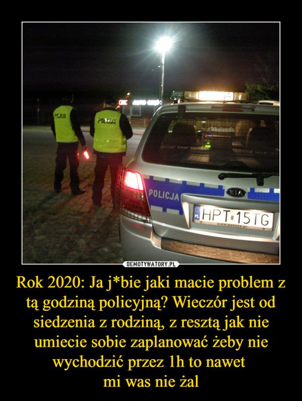 Rok 2020: Ja j*bie jaki macie problem z tą godziną policyjną? Wieczór jest od siedzenia z rodziną, z resztą jak nie umiecie sobie zaplanować żeby nie wychodzić przez 1h to nawet mi was nie żal –