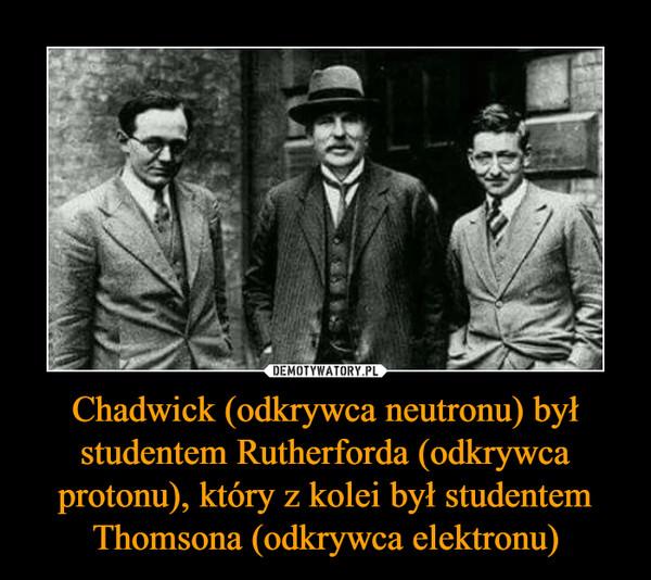 Chadwick (odkrywca neutronu) był studentem Rutherforda (odkrywca protonu), który z kolei był studentem Thomsona (odkrywca elektronu) –