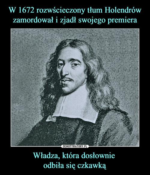 W 1672 rozwścieczony tłum Holendrów zamordował i zjadł swojego premiera Władza, która dosłownie  odbiła się czkawką