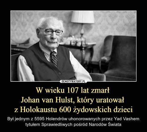 W wieku 107 lat zmarł  Johan van Hulst, który uratował  z Holokaustu 600 żydowskich dzieci
