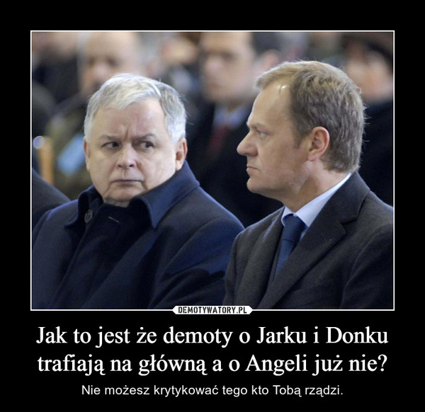 Jak to jest że demoty o Jarku i Donku trafiają na główną a o Angeli już nie? – Nie możesz krytykować tego kto Tobą rządzi.