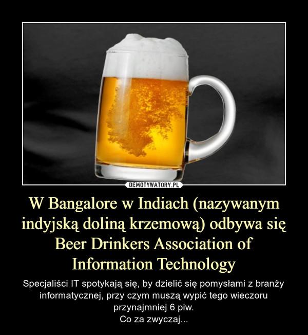 W Bangalore w Indiach (nazywanym indyjską doliną krzemową) odbywa się Beer Drinkers Association of Information Technology – Specjaliści IT spotykają się, by dzielić się pomysłami z branży informatycznej, przy czym muszą wypić tego wieczoru przynajmniej 6 piw.Co za zwyczaj...