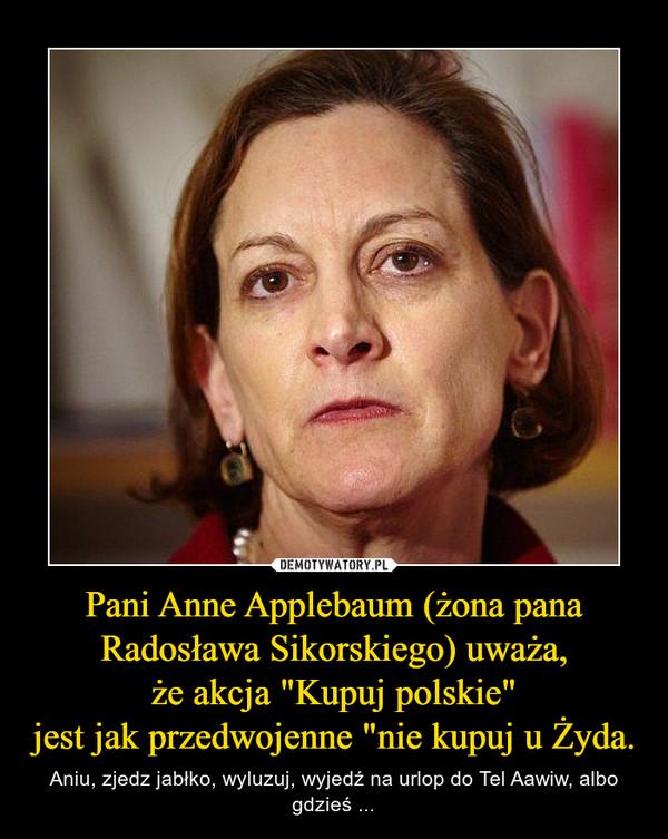"""Pani Anne Applebaum (żona pana Radosława Sikorskiego) uważa,że akcja """"Kupuj polskie""""jest jak przedwojenne """"nie kupuj u Żyda. – Aniu, zjedz jabłko, wyluzuj, wyjedź na urlop do Tel Aawiw, albo gdzieś ..."""