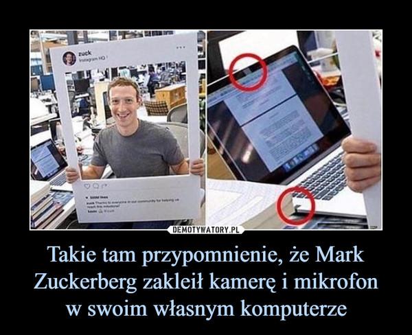Takie tam przypomnienie, że Mark Zuckerberg zakleił kamerę i mikrofonw swoim własnym komputerze –