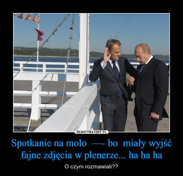 Spotkanie na molo  —- bo  miały wyjść fajne zdjęcia w plenerze... ha ha ha – O czym rozmawiali??