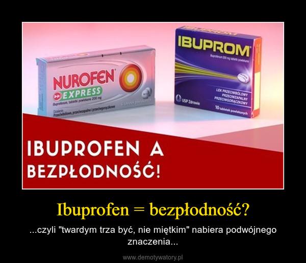 """Ibuprofen = bezpłodność? – ...czyli """"twardym trza być, nie miętkim"""" nabiera podwójnego znaczenia..."""
