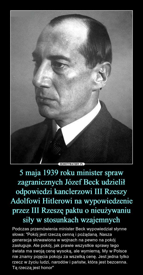 """5 maja 1939 roku minister spraw zagranicznych Józef Beck udzielił odpowiedzi kanclerzowi III Rzeszy Adolfowi Hitlerowi na wypowiedzenie przez III Rzeszę paktu o nieużywaniu siły w stosunkach wzajemnych – Podczas przemówienia minister Beck wypowiedział słynne słowa: """"Pokój jest rzeczą cenną i pożądaną. Nasza generacja skrwawiona w wojnach na pewno na pokój zasługuje. Ale pokój, jak prawie wszystkie sprawy tego świata ma swoją cenę wysoką, ale wymierną. My w Polsce nie znamy pojęcia pokoju za wszelką cenę. Jest jedna tylko rzecz w życiu ludzi, narodów i państw, która jest bezcenna. Tą rzeczą jest honor"""""""