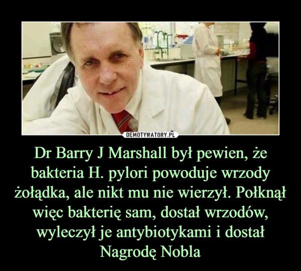 Dr Barry J Marshall był pewien, że bakteria H. pylori powoduje wrzody żołądka, ale nikt mu nie wierzył. Połknął więc bakterię sam, dostał wrzodów, wyleczył je antybiotykami i dostał Nagrodę Nobla –