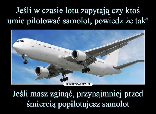 Jeśli masz zginąć, przynajmniej przed śmiercią popilotujesz samolot –