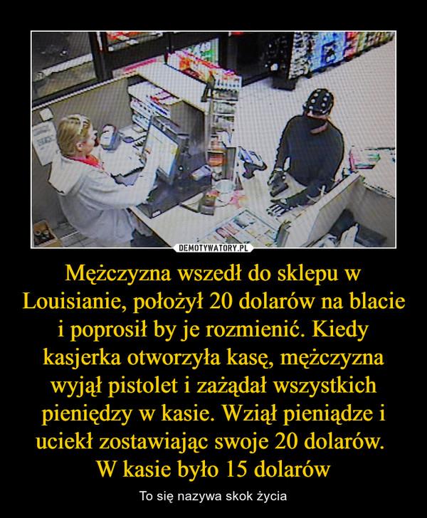 Mężczyzna wszedł do sklepu w Louisianie, położył 20 dolarów na blacie i poprosił by je rozmienić. Kiedy kasjerka otworzyła kasę, mężczyzna wyjął pistolet i zażądał wszystkich pieniędzy w kasie. Wziął pieniądze i uciekł zostawiając swoje 20 dolarów. W kasie było 15 dolarów – To się nazywa skok życia