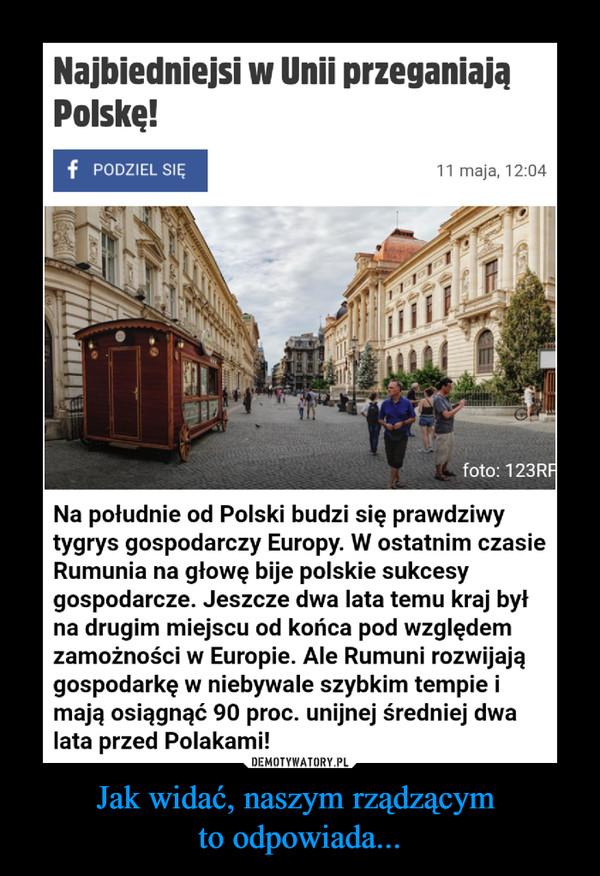 Jak widać, naszym rządzącym to odpowiada... –  Najbiedniejsi w Unii przeganiają Polskę!Na południe od Polski budzi się prawdziwy tygrys gospodarczy Europy. W ostatnim czasie Rumunia na głowę bije polskie sukcesy gospodarcze. Jeszcze dwa lata temu kraj był na drugim miejscu od końca pod względem zamożności w Europie. Ale Rumuni rozwijają gospodarkę w niebywale szybkim tempie i mają osiągnąć 90 proc. unijnej średniej dwa lata przed Polakami!