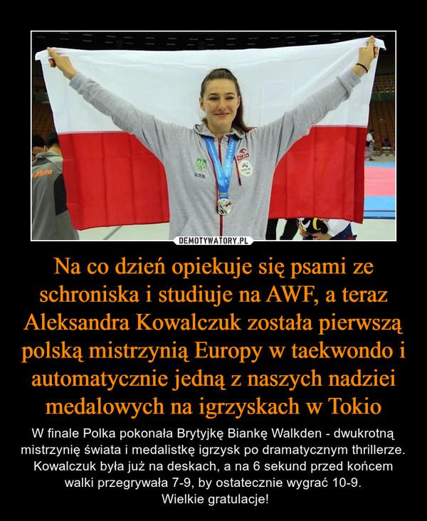Na co dzień opiekuje się psami ze schroniska i studiuje na AWF, a teraz Aleksandra Kowalczuk została pierwszą polską mistrzynią Europy w taekwondo i automatycznie jedną z naszych nadziei medalowych na igrzyskach w Tokio – W finale Polka pokonała Brytyjkę Biankę Walkden - dwukrotną mistrzynię świata i medalistkę igrzysk po dramatycznym thrillerze. Kowalczuk była już na deskach, a na 6 sekund przed końcem walki przegrywała 7-9, by ostatecznie wygrać 10-9. Wielkie gratulacje!