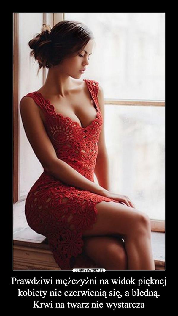 Prawdziwi mężczyźni na widok pięknej kobiety nie czerwienią się, a bledną. Krwi na twarz nie wystarcza –